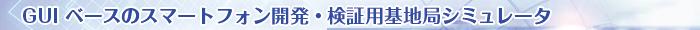 GUI ベースのスマートフォン開発・検証用基地局シミュレータ