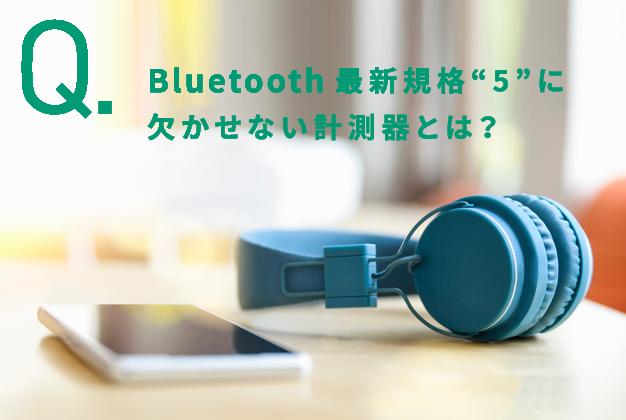 "Bluetooth最新規格""5""に欠かせない計測器とは?"