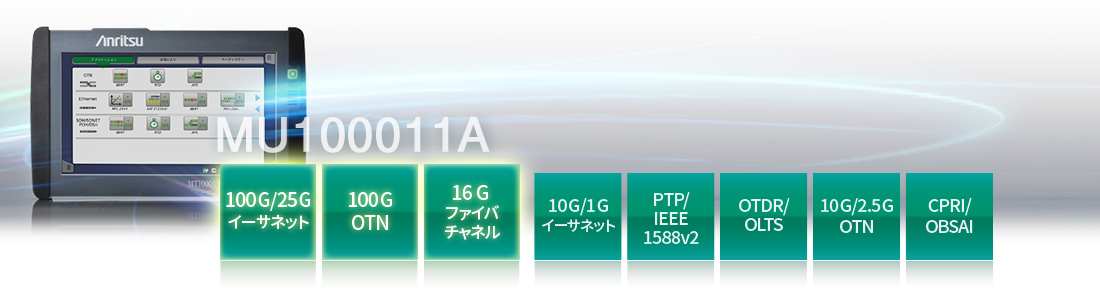 100G/25G、100G OTN、16 Gファイバチャネル、10G/1Gイーサネット、PTP/IEEE 1588v2、OTDE/OLTS、10G/2.5G OTN、CPRI/OBSAI