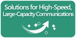 Solutions for High-Speed, Large-Capacity Communications